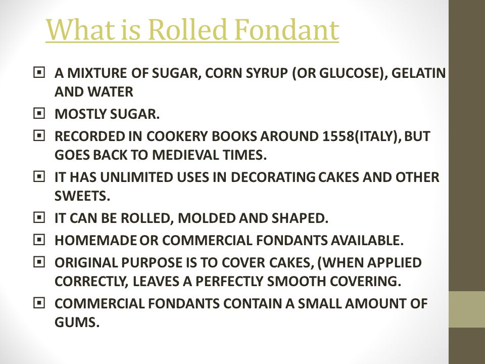 What is Rolled Fondant A MIXTURE OF SUGAR, CORN SYRUP (OR GLUCOSE), GELATIN AND WATER. MOSTLY SUGAR.