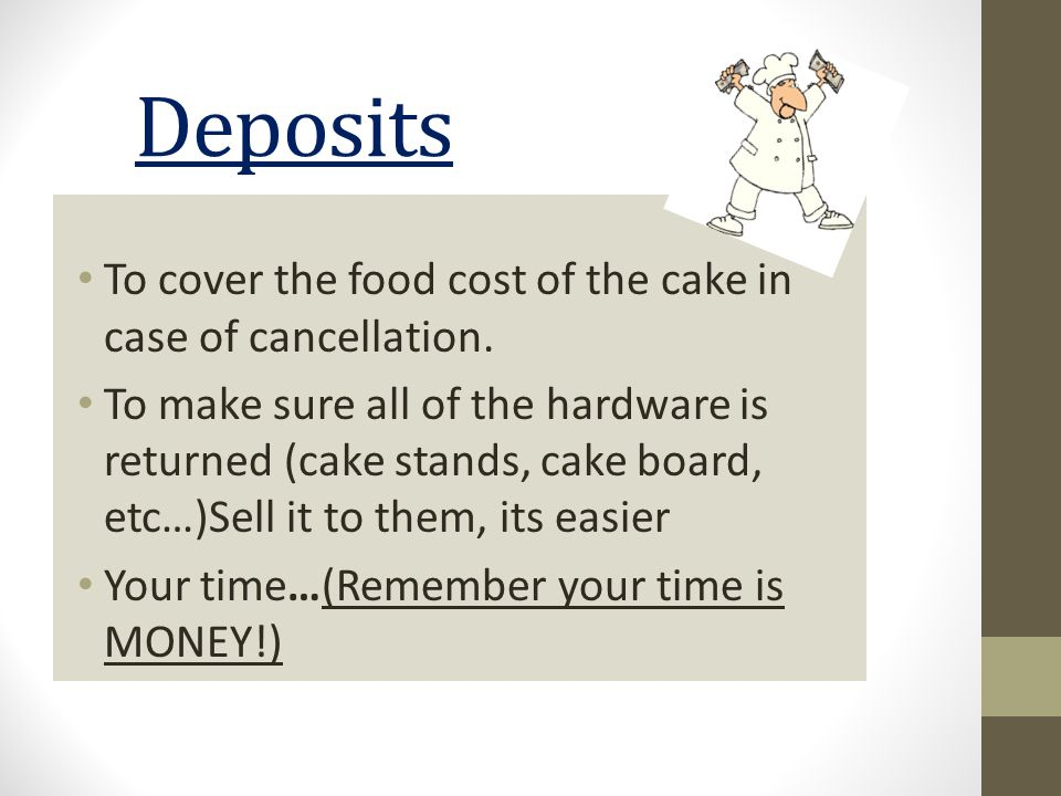 Deposits To cover the food cost of the cake in case of cancellation.