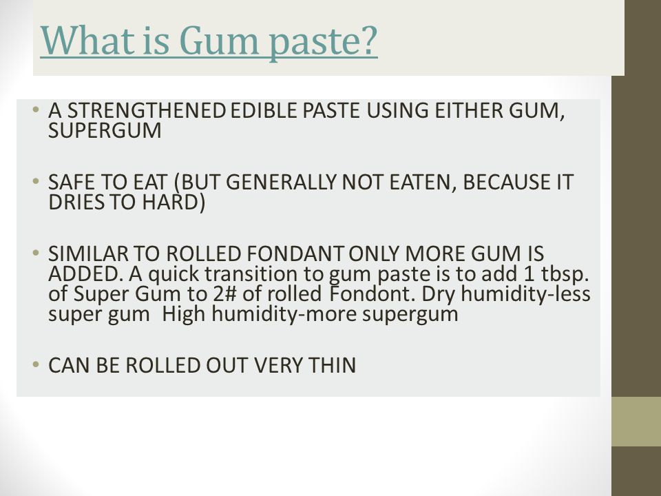 What is Gum paste A STRENGTHENED EDIBLE PASTE USING EITHER GUM, SUPERGUM. SAFE TO EAT (BUT GENERALLY NOT EATEN, BECAUSE IT DRIES TO HARD)