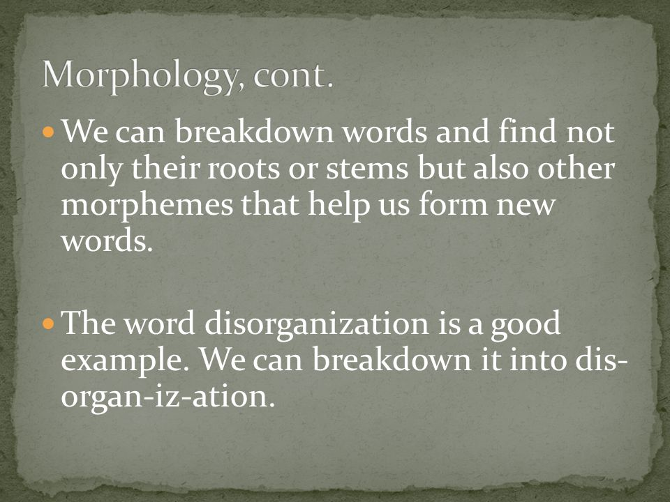 Morphology, cont. We can breakdown words and find not only their roots or stems but also other morphemes that help us form new words.