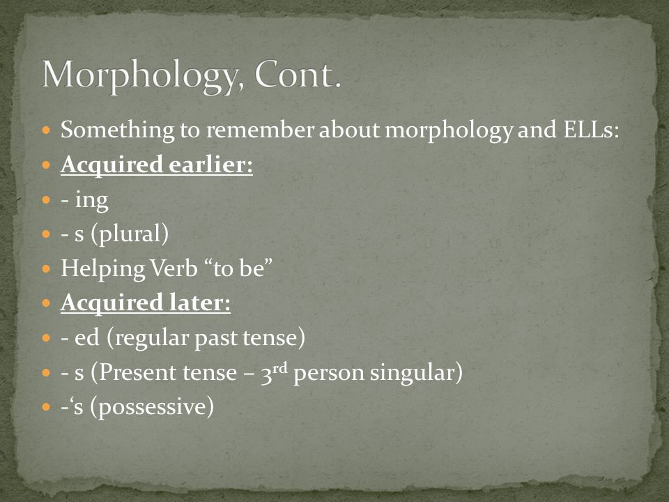 Morphology, Cont. Something to remember about morphology and ELLs: