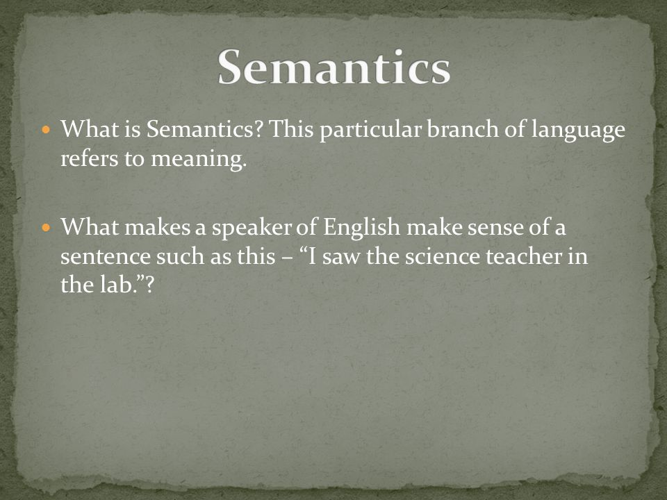 Semantics What is Semantics This particular branch of language refers to meaning.
