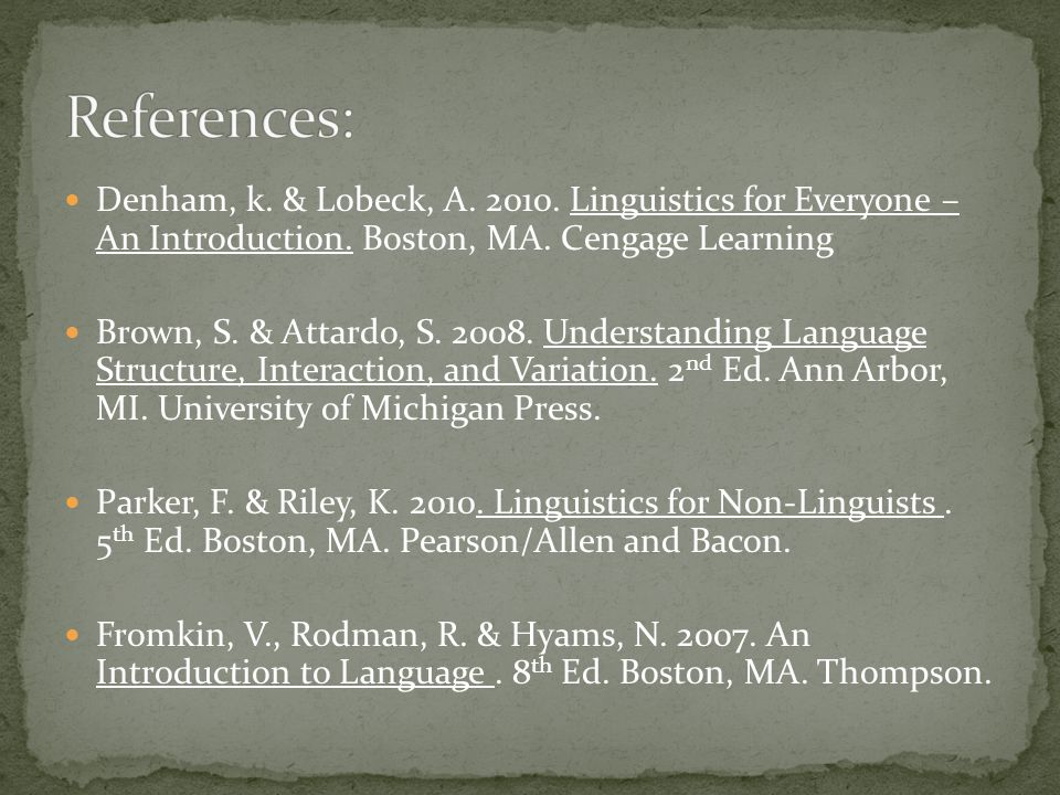 References: Denham, k. & Lobeck, A. 2010. Linguistics for Everyone – An Introduction. Boston, MA. Cengage Learning.