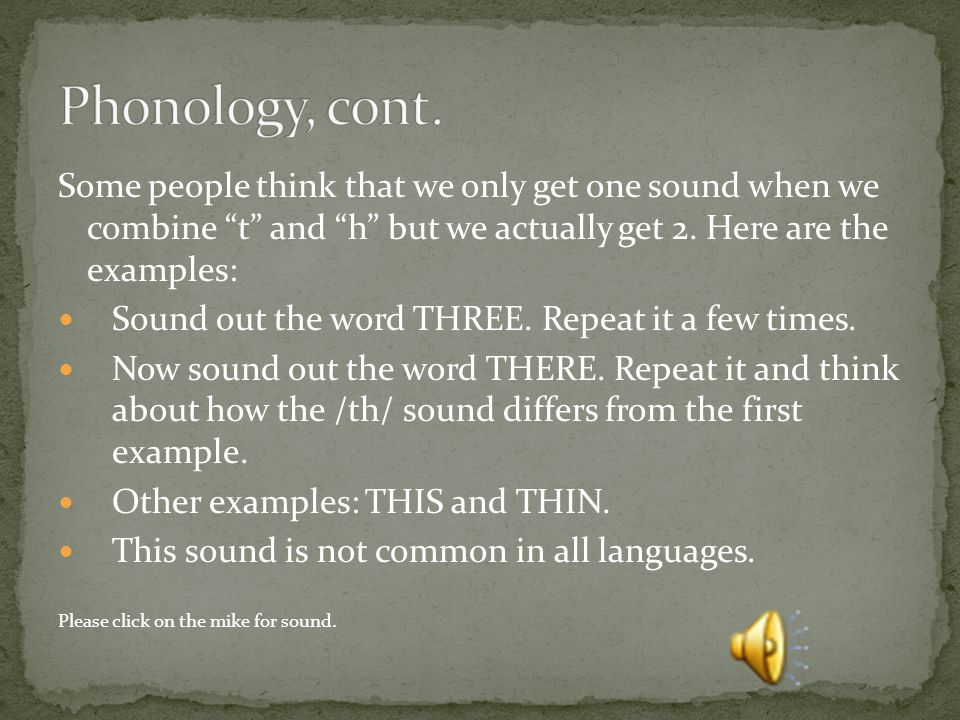 Phonology, cont. Some people think that we only get one sound when we combine t and h but we actually get 2. Here are the examples: