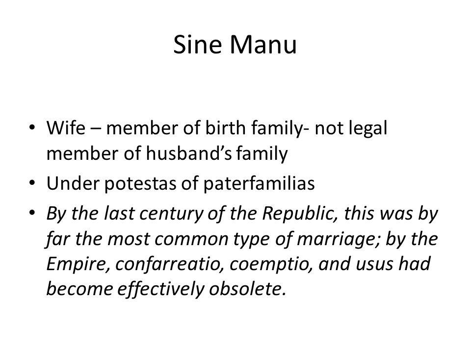 Sine Manu Wife – member of birth family- not legal member of husband's family. Under potestas of paterfamilias.