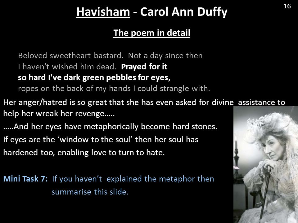 "havisham poem carol ann duffy Havisham by carol ann duffy overview this poem comes from the collection ""mean time"" published in 1998 and probably provided the inspiration for duffy's first themed collection of poetry."