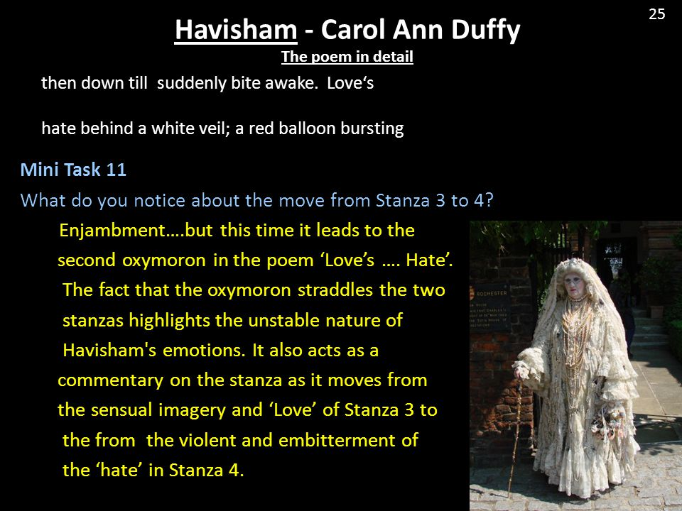 havisham poem carol ann duffy Carol ann duffy decided to write poems about to lonely women, which appear in literature both female, both reclusive, but for very different reasons i would like to show how carol ann presented those distinctions and similarities to begin with, the voices of the poems are both single and female.