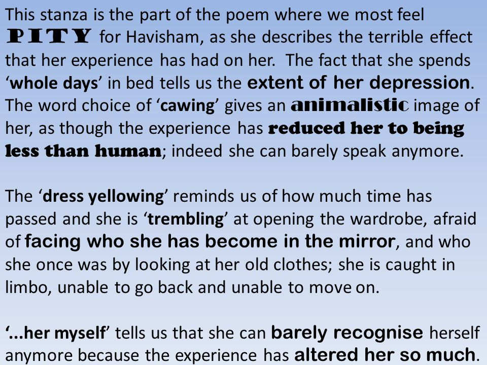 This stanza is the part of the poem where we most feel pity for Havisham, as she describes the terrible effect that her experience has had on her. The fact that she spends 'whole days' in bed tells us the extent of her depression. The word choice of 'cawing' gives an animalistic image of her, as though the experience has reduced her to being less than human; indeed she can barely speak anymore.