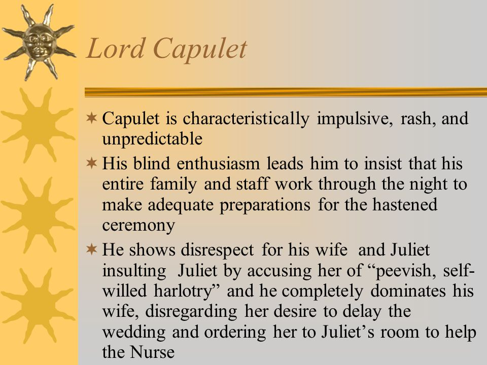 Lord Capulet Capulet is characteristically impulsive, rash, and unpredictable.