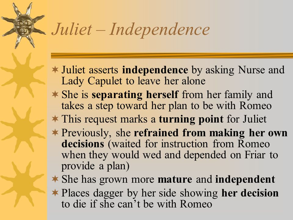 Juliet – Independence Juliet asserts independence by asking Nurse and Lady Capulet to leave her alone.