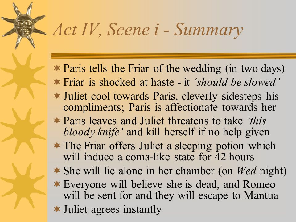Act IV, Scene i - Summary Paris tells the Friar of the wedding (in two days) Friar is shocked at haste - it 'should be slowed'