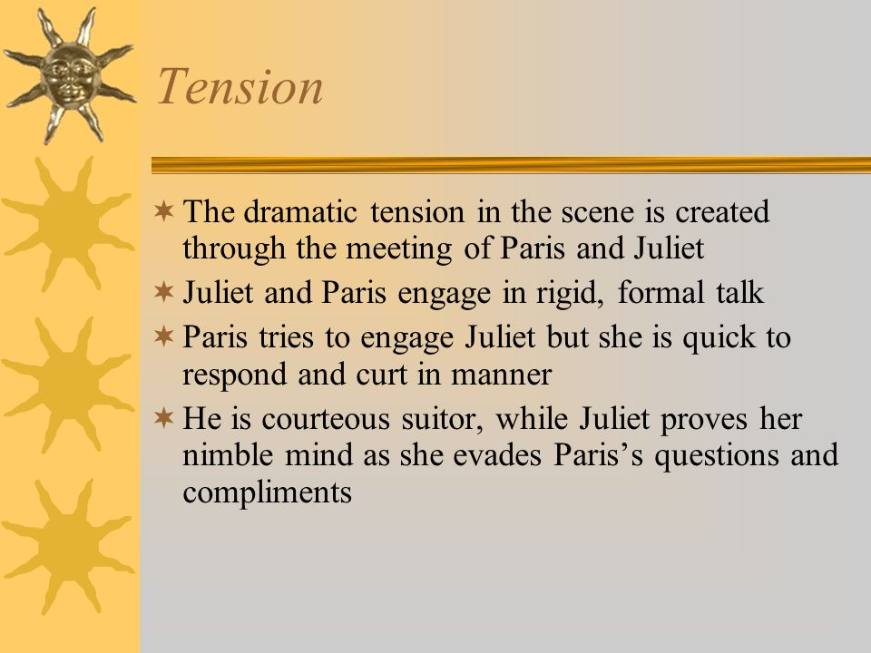 Tension The dramatic tension in the scene is created through the meeting of Paris and Juliet. Juliet and Paris engage in rigid, formal talk.