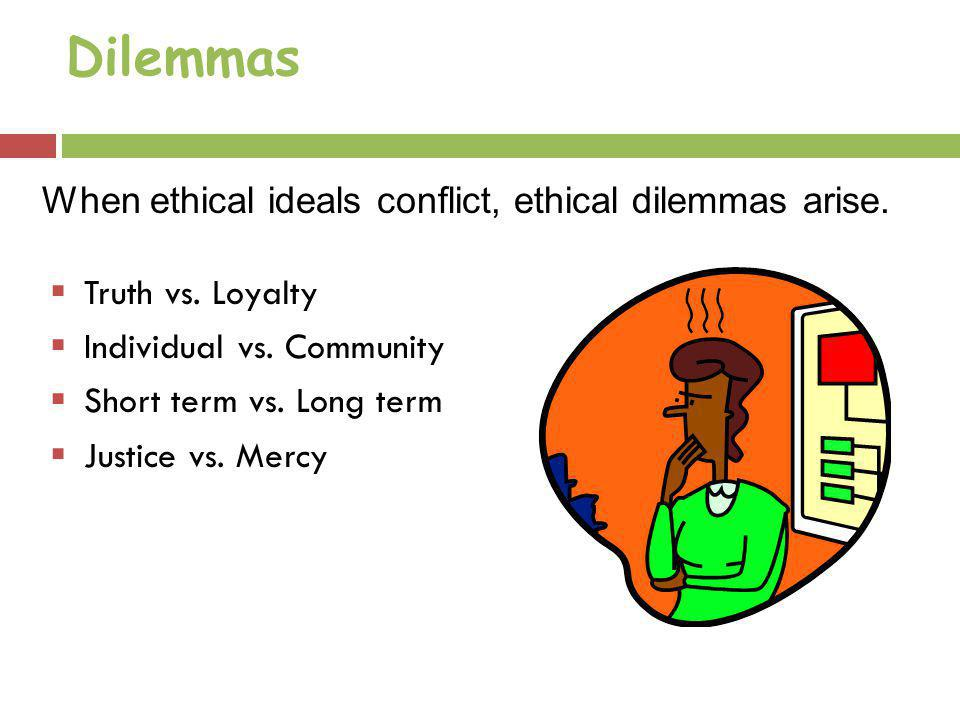 Dilemmas When ethical ideals conflict, ethical dilemmas arise.