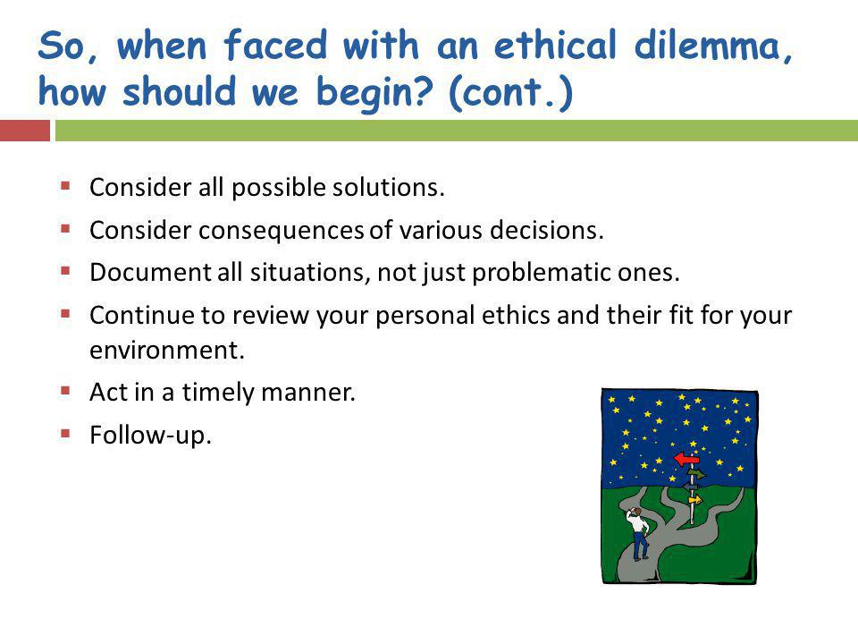 So, when faced with an ethical dilemma, how should we begin (cont.)