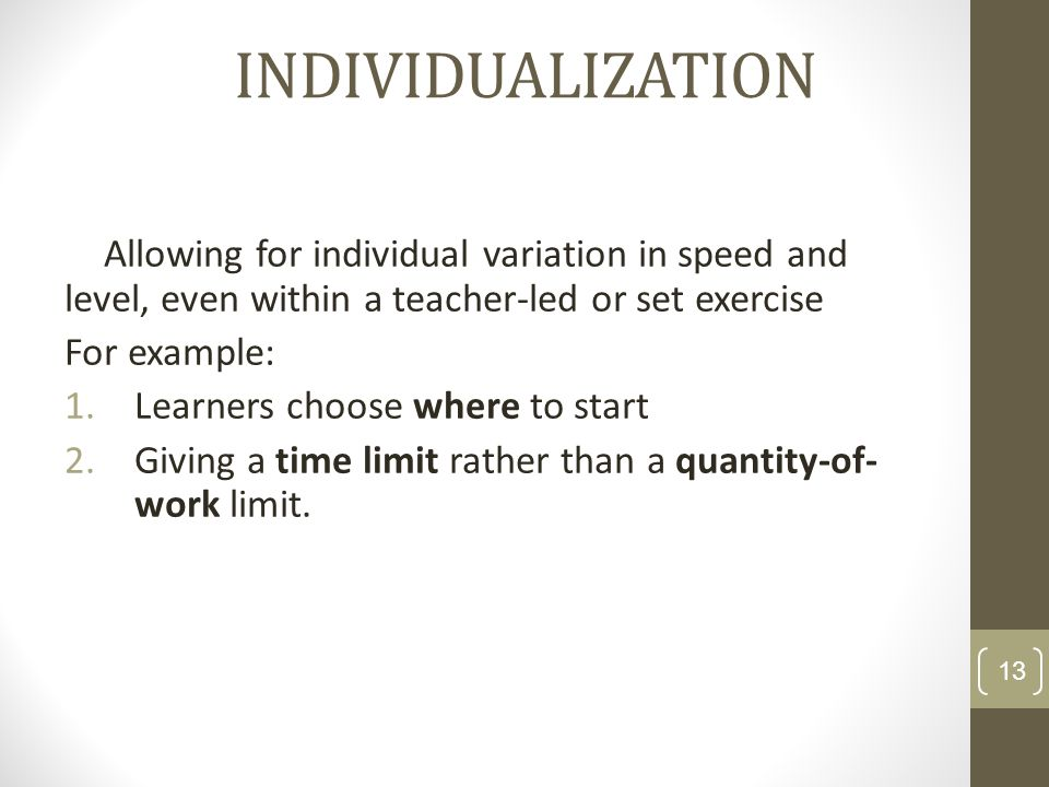 INDIVIDUALIZATION Allowing for individual variation in speed and level, even within a teacher-led or set exercise.