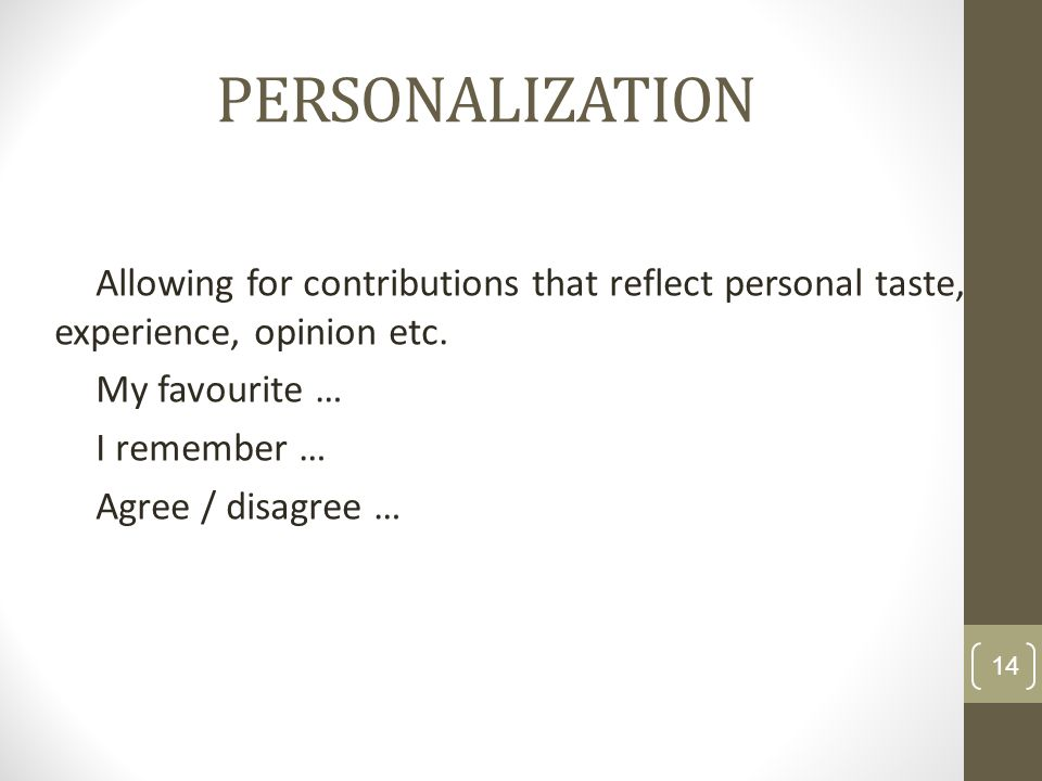 PERSONALIZATION Allowing for contributions that reflect personal taste, experience, opinion etc.