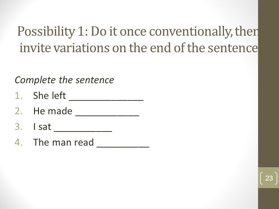 Possibility 1: Do it once conventionally, then invite variations on the end of the sentence