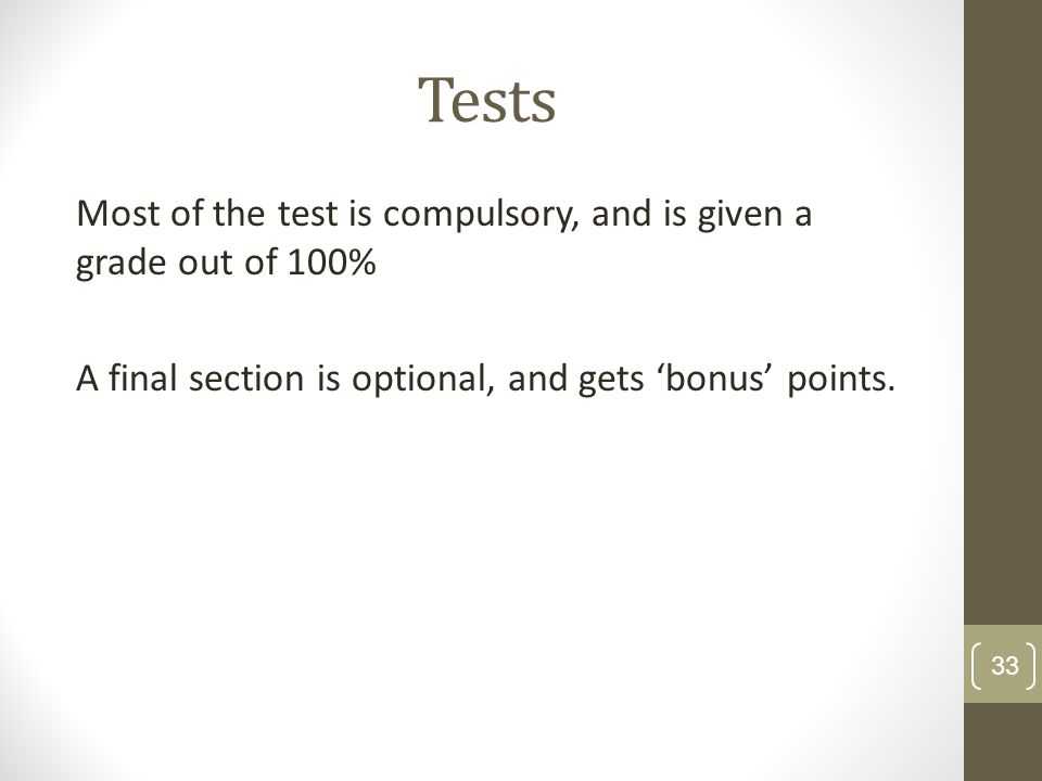 Tests Most of the test is compulsory, and is given a grade out of 100% A final section is optional, and gets 'bonus' points.