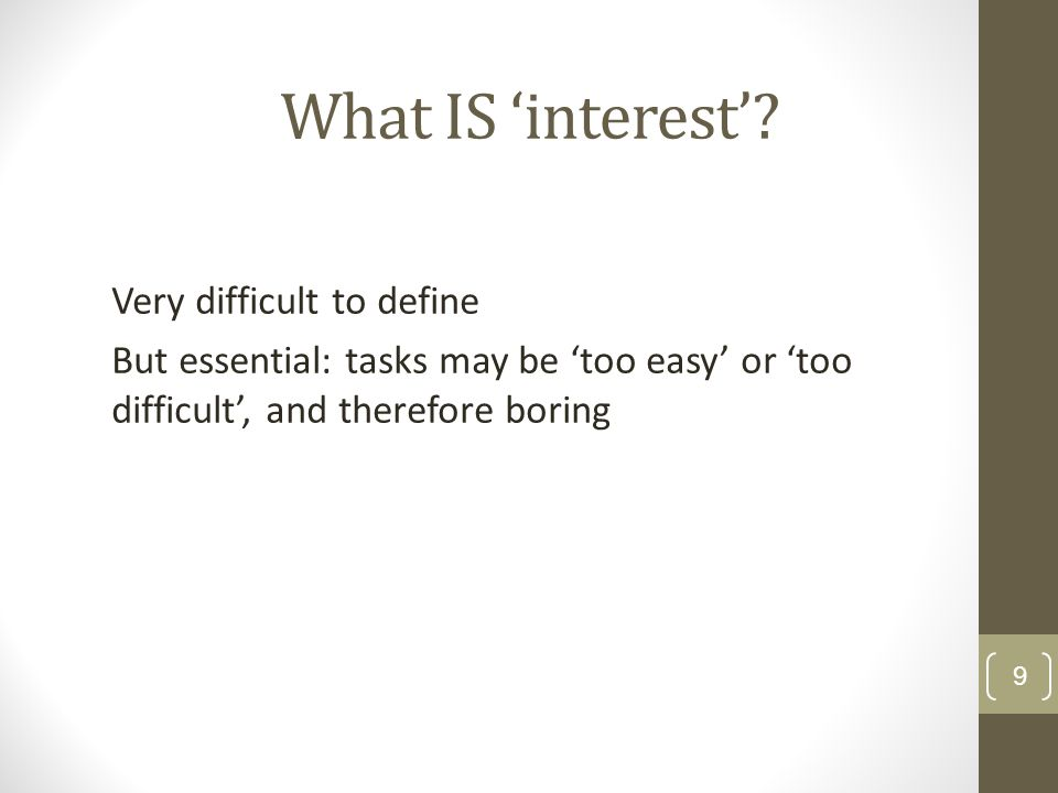 What IS 'interest' Very difficult to define But essential: tasks may be 'too easy' or 'too difficult', and therefore boring