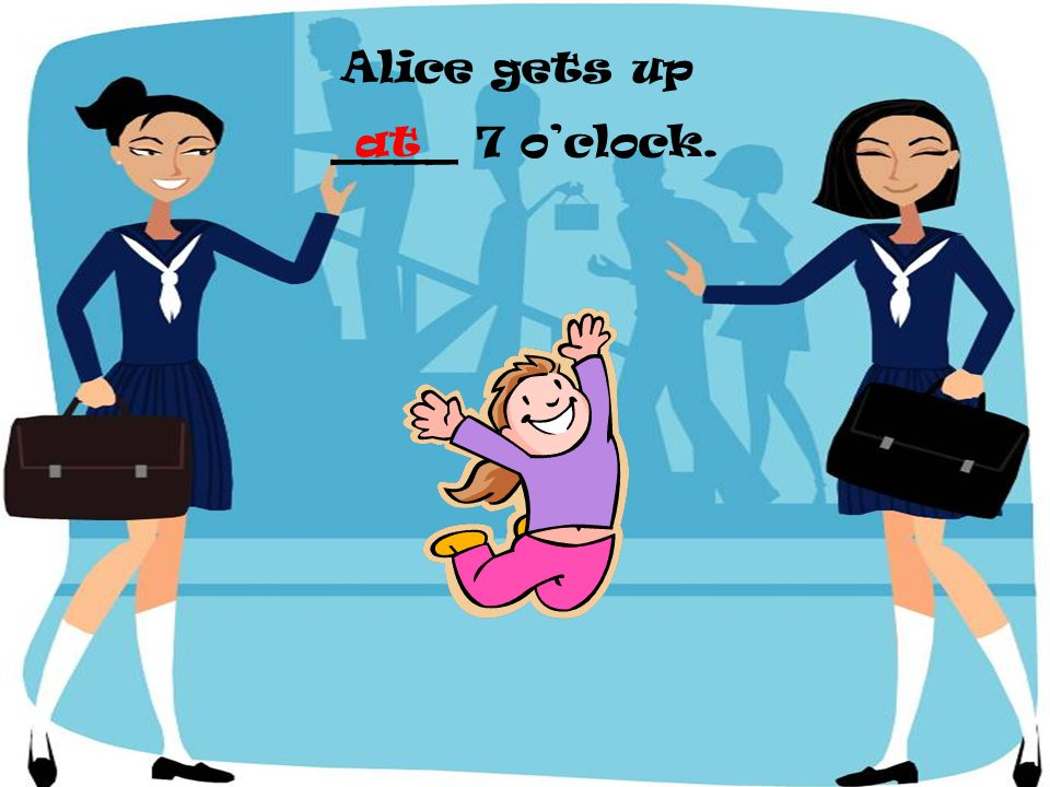 Alice gets up ____ 7 o'clock. at