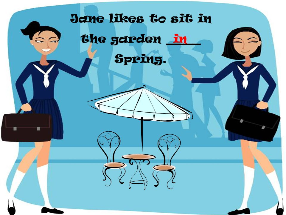 Jane likes to sit in the garden ____ Spring.