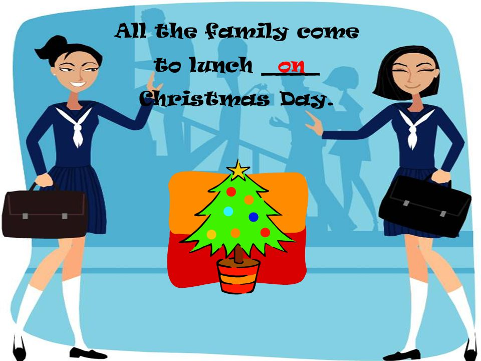 All the family come to lunch ____ Christmas Day.