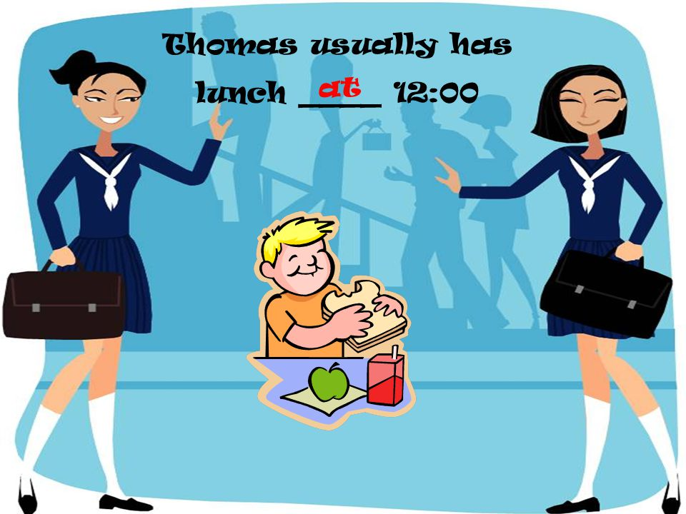 Thomas usually has lunch ____ 12:00