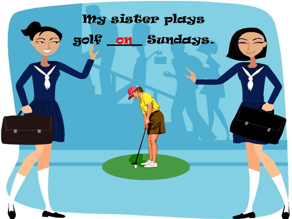 My sister plays golf ____ Sundays.