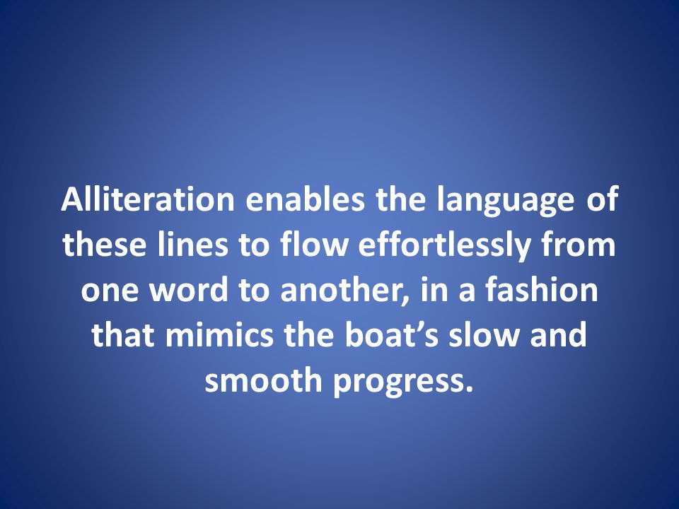 Alliteration enables the language of these lines to flow effortlessly from one word to another, in a fashion that mimics the boat's slow and smooth progress.