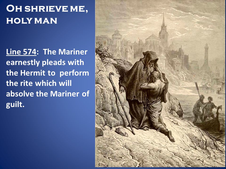 Oh shrieve me, holy man Line 574: The Mariner earnestly pleads with the Hermit to perform the rite which will absolve the Mariner of guilt.