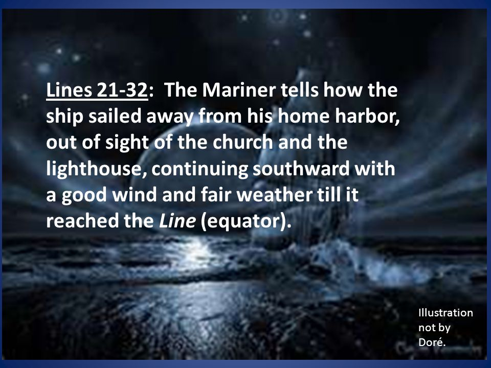 Lines 21-32: The Mariner tells how the ship sailed away from his home harbor, out of sight of the church and the lighthouse, continuing southward with a good wind and fair weather till it reached the Line (equator).