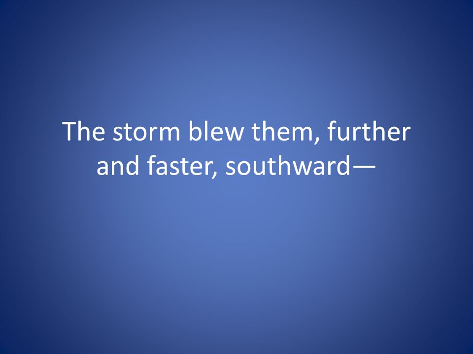 The storm blew them, further and faster, southward—