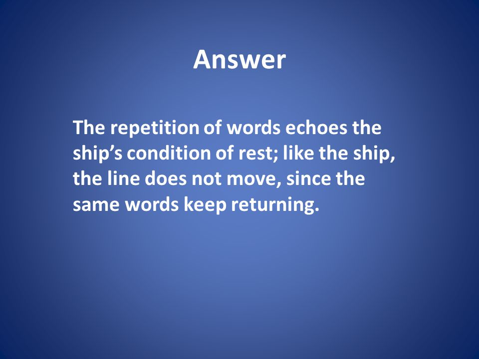 Answer The repetition of words echoes the ship's condition of rest; like the ship, the line does not move, since the same words keep returning.