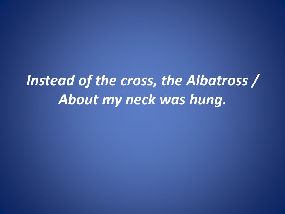 Instead of the cross, the Albatross / About my neck was hung.