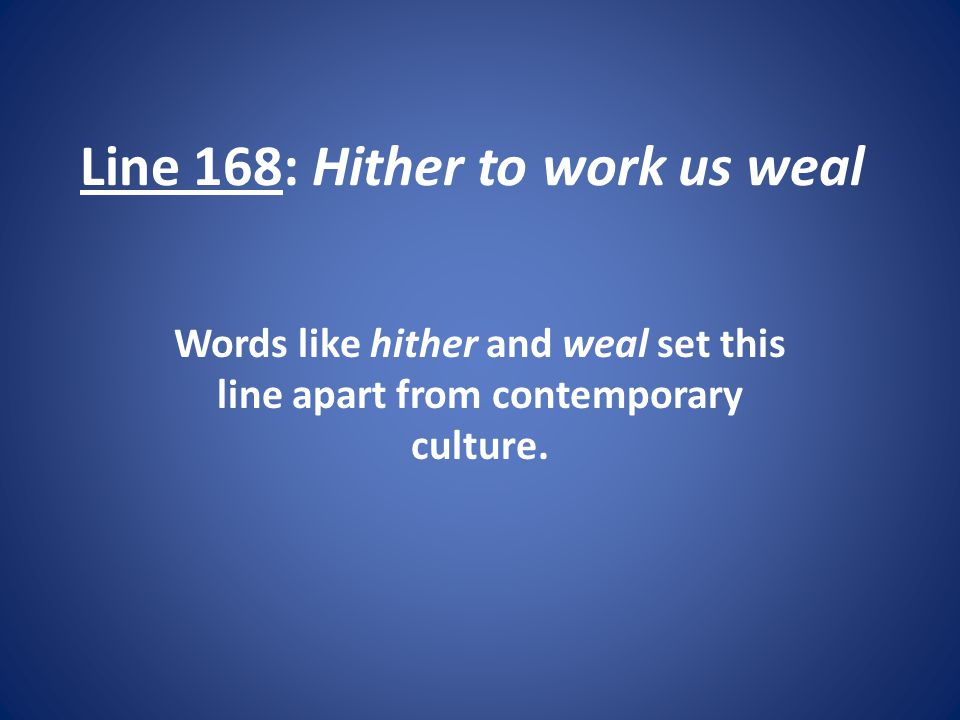 Line 168: Hither to work us weal