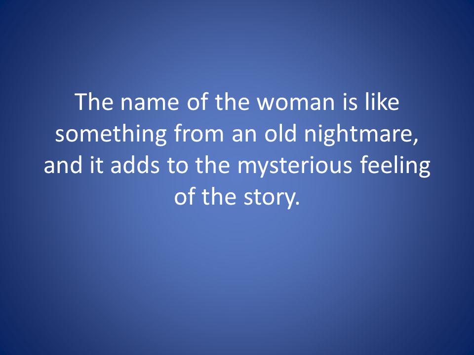 The name of the woman is like something from an old nightmare, and it adds to the mysterious feeling of the story.
