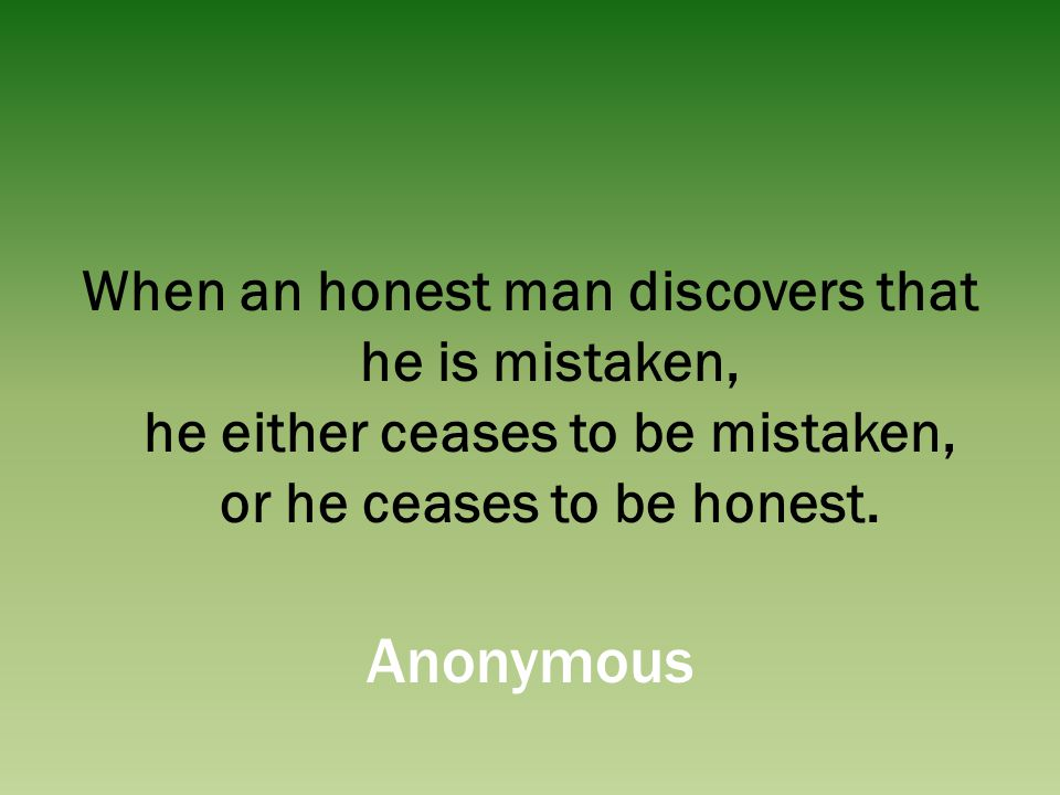 When an honest man discovers that he is mistaken, he either ceases to be mistaken, or he ceases to be honest.