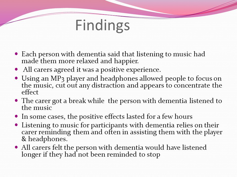 Findings Each person with dementia said that listening to music had made them more relaxed and happier.