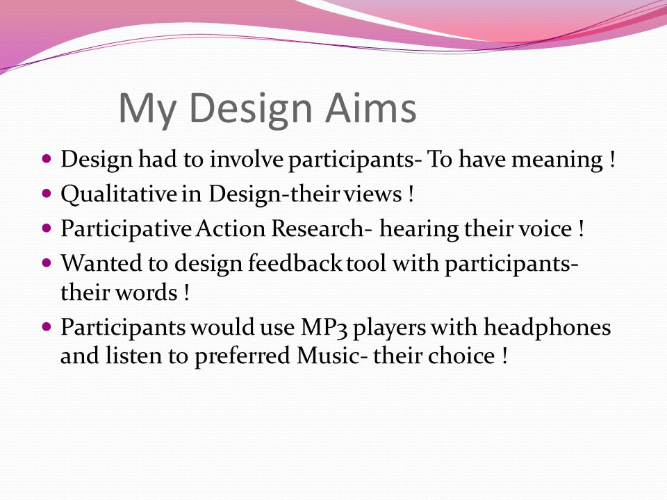 My Design Aims Design had to involve participants- To have meaning !