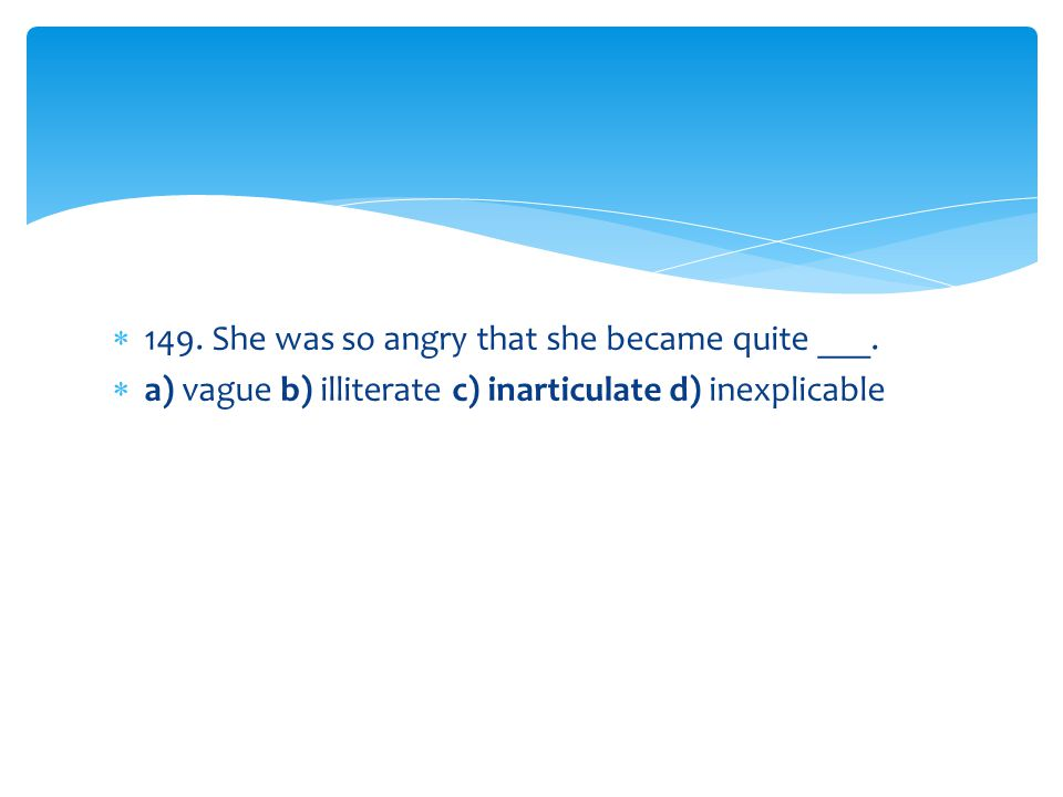 149. She was so angry that she became quite ___.
