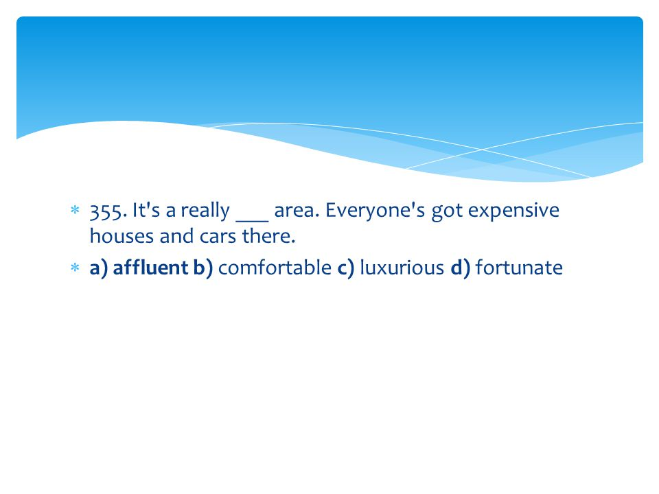 355. It s a really ___ area. Everyone s got expensive houses and cars there.