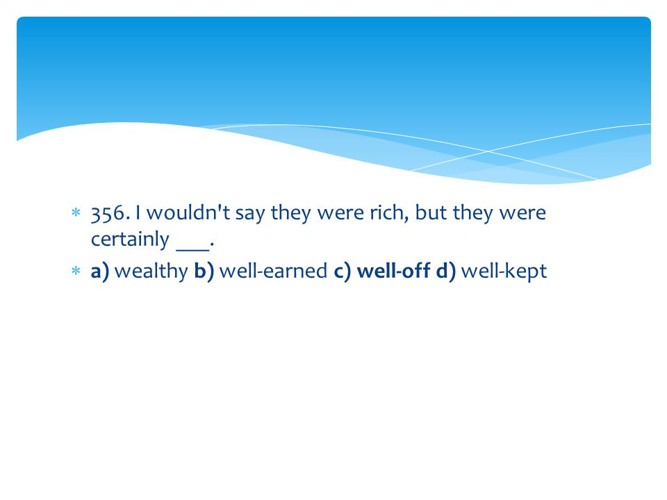 356. I wouldn t say they were rich, but they were certainly ___.