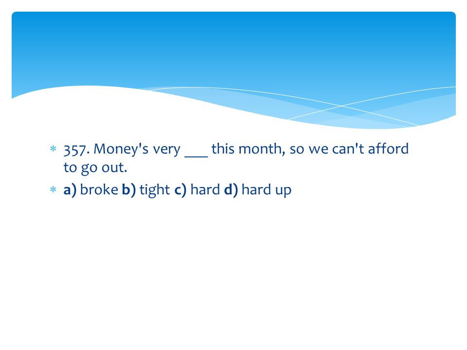 357. Money s very ___ this month, so we can t afford to go out.