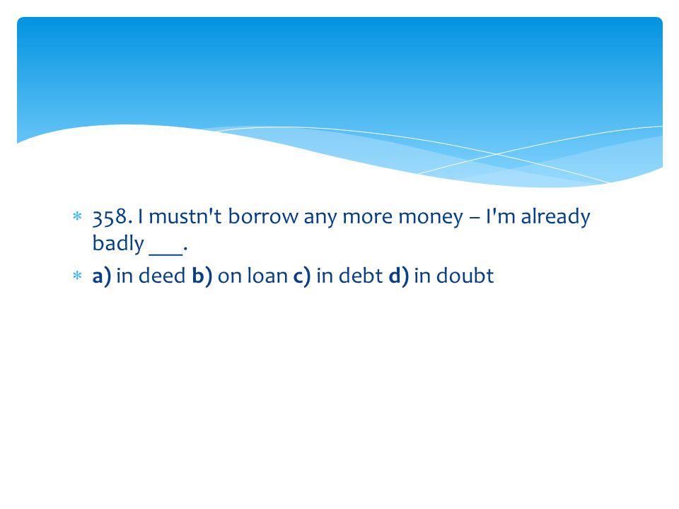 358. I mustn t borrow any more money – I m already badly ___.