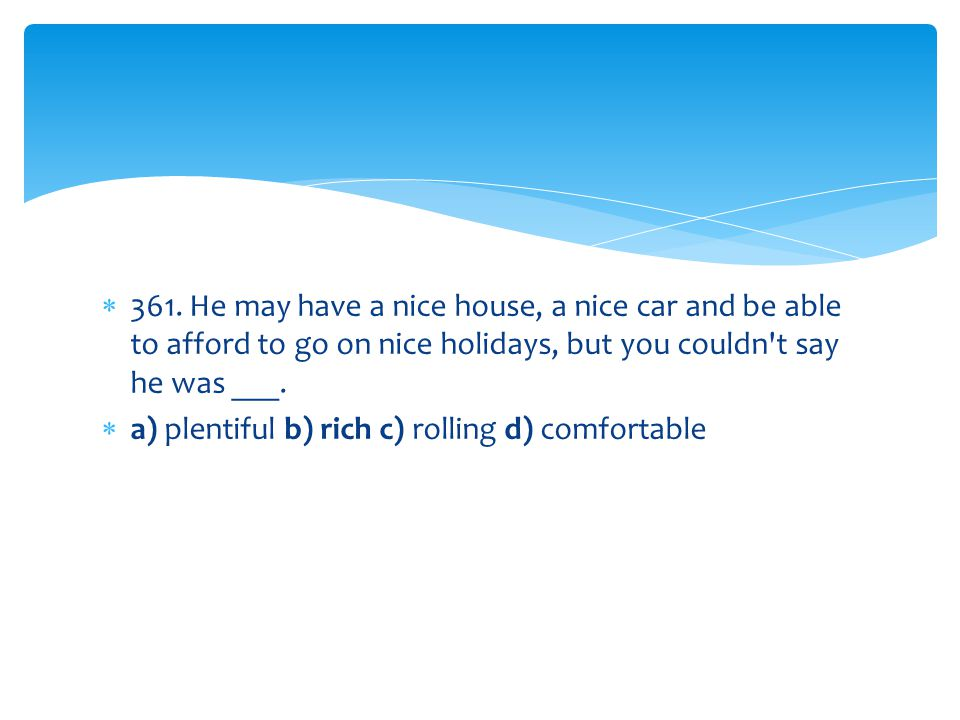 361. He may have a nice house, a nice car and be able to afford to go on nice holidays, but you couldn t say he was ___.