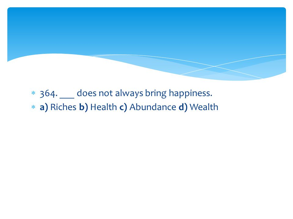 364. ___ does not always bring happiness.