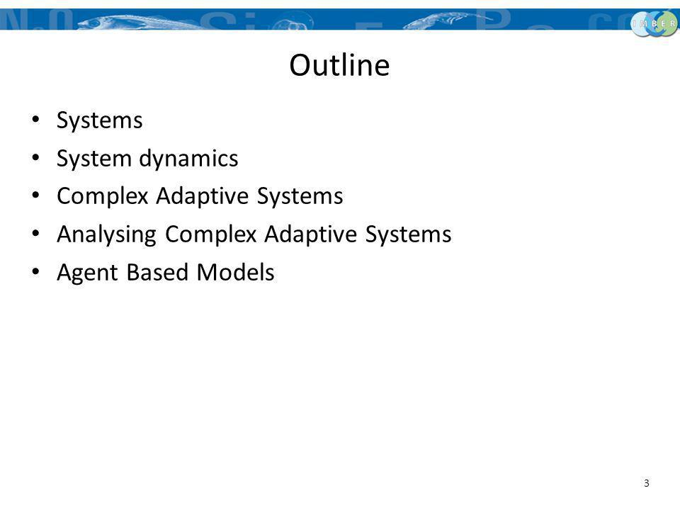 Outline Systems System dynamics Complex Adaptive Systems