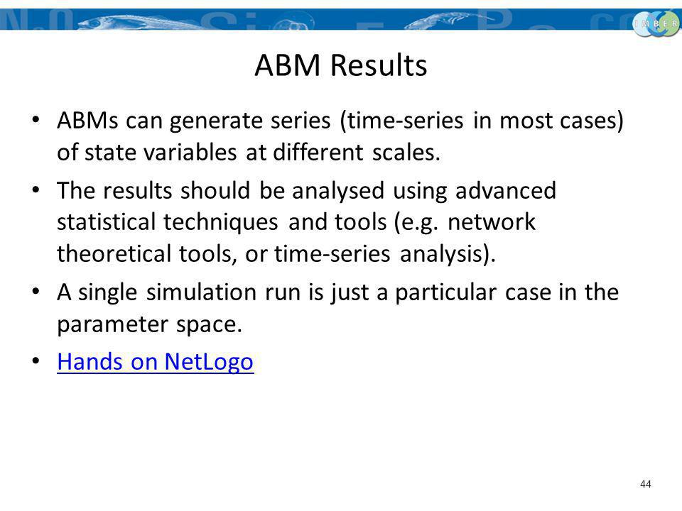 ABM Results ABMs can generate series (time-series in most cases) of state variables at different scales.