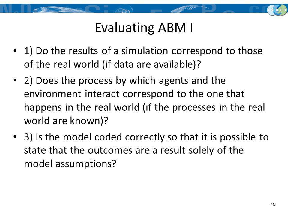 Evaluating ABM I 1) Do the results of a simulation correspond to those of the real world (if data are available)