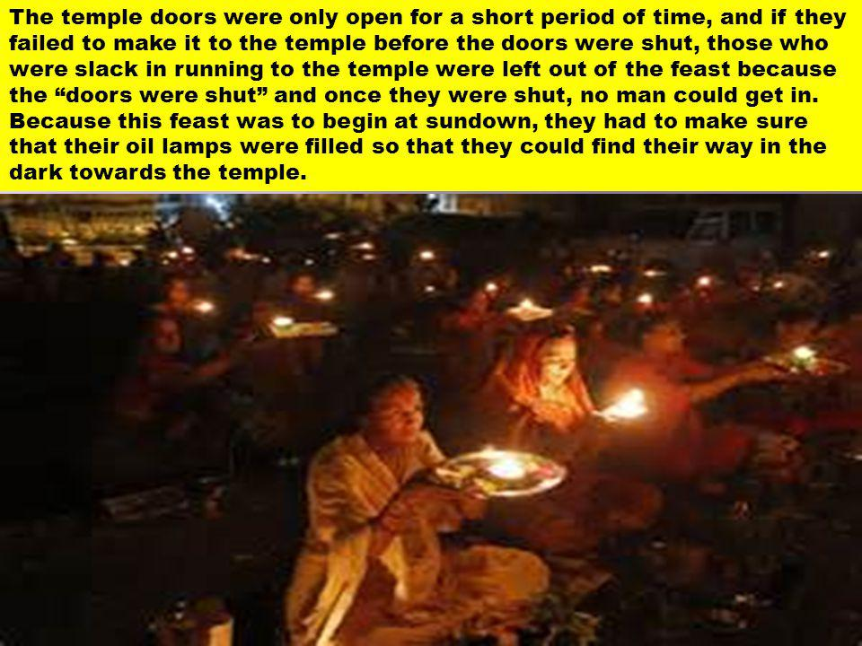 The temple doors were only open for a short period of time, and if they failed to make it to the temple before the doors were shut, those who were slack in running to the temple were left out of the feast because the doors were shut and once they were shut, no man could get in.